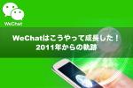 【保存版】WeChatはこうやって成長した!2011年からの軌跡