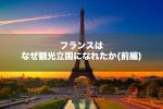 【前編】観光立国1位。なぜフランスは世界中から人が訪れるのか