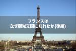 【後編】観光立国1位。なぜフランスは世界中から人が訪れるのか