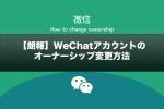 【朗報】WeChatアカウントのオーナーシップ変更方法