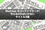 WeChatのコンテンツマーケ!守らなければいけないタイトル3選