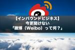 【インバウンドビジネス】今更聞けない「微博(Weibo)って何?」