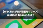 【WeChatが検索機能をリリース】WeChat Searchとは?