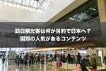 訪日観光客は何が目的で日本へ?国別の人気があるコンテンツ