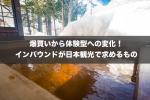爆買いから体験型への変化!インバウンドが日本観光で求めるもの