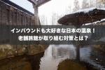 インバウンドも大好きな日本の温泉!老舗旅館が取り組む対策とは?